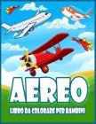 Aereo Libro Da Colorare Per Bambini: Incredibile Libro Da Colorare Per Bambini e Ragazzi Con Aeroplani, Elicotteri, Caccia a Reazione e Altro Ancora Cover Image