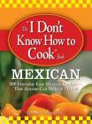 The I Don't Know How to Cook Book Mexican: 300 Everyday Easy Mexican Recipes--That Anyone Can Make at Home! Cover Image