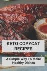 Keto Copycat Recipes: A Simple Way To Make Healthy Dishes: Keto Copycat Recipes Book Cover Image