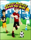 Soccer Activity Book for Kids: Interesting Color and Activity Sports Book for all Kids - A Creative Sports Workbook with Illustrated Kids Book Cover Image