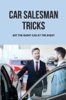 Car Salesman Tricks: Get The Right Car At The Right: Guide To Buy A New Car Cover Image