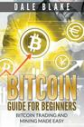 Bitcoin Guide For Beginners: Bitcoin Trading and Mining Made Easy Cover Image