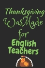 Thanksgiving Was Made For English Teachers: Thanksgiving Notebook - For English Teachers Who Love To Gobble Turkey This Season Of Gratitude - Suitable Cover Image