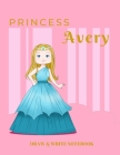 Princess Avery Draw & Write Notebook: With Picture Space and Dashed Mid-line for Early Learner Girls. Personalized with Name Cover Image