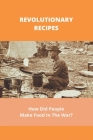 Revolutionary Recipes: How Did People Make Food In The War?: Revolutionary Era Recipes Cover Image