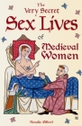 The Very Secret Sex Lives of Medieval Women: An Inside Look at Women & Sex in Medieval Times (Human Sexuality, True Stories, Women in History) Cover Image