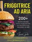 Friggitrice ad Aria: 200+ ricette creative, facili e veloci da fare in casa con la tua friggitrice ad aria. Per una vita sana e gustosa sen Cover Image