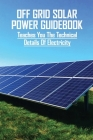 Off Grid Solar Power Guidebook: Teaches You The Technical Details Of Electricity: Diy Solar Power Kit Cover Image