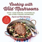 Cooking with Wild Mushrooms: 50 Recipes for Enjoying Your Porcinis, Chanterelles, and Other Foraged Mushrooms Cover Image