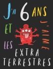 J'ai 6 ans et j'aime les extraterrestres: Le livre à colorier pour les enfants de 6 ans qui aime les extraterrestres. Album à colorier extraterrestre Cover Image