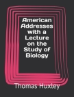 American Addresses with a Lecture on the Study of Biology Cover Image