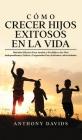 Cómo Crecer Hijos Exitosos en la Vida: Métodos eficaces para ayudar a tus hijos a ser más independientes, felices y preparados para enfrentar adversid Cover Image