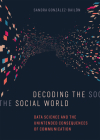 Decoding the Social World: Data Science and the Unintended Consequences of Communication (Information Policy) Cover Image
