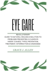 Eye Care: Revolutionary Guide to Natural Healing & Solution to Problems Preventing a Clear Eye Vision (Causes, Types, Prevention Cover Image