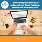 Understanding the World of an Author, Literary Agent, Publisher, Publicist and Marketing Agent Cover Image
