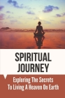 Spiritual Journey: Exploring The Secrets To Living A Heaven On Earth: The Role Of Shepherds Cover Image