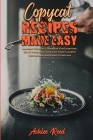 Copycat Recipes Made Easy: Amazing Copycat Cookbook For Everyone. Sit at Home and Cook like your Favorite Restaurant and Enjoy Every day Cover Image