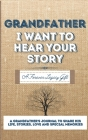 Grandfather, I Want To Hear Your Story: A Grandfathers Journal To Share His Life, Stories, Love And Special Memories Cover Image