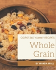 Oops! 365 Yummy Whole Grain Recipes: A Must-have Yummy Whole Grain Cookbook for Everyone Cover Image