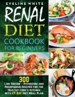 Renal Diet Cookbook for Beginners: 300 Low Sodium - Potassium and Phosphorus Recipes for the Healthy Cook's Kitchen with 29 Day Diet Meal Plan Cover Image