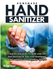 Homemade Hand Sanitizer: A Step-By-Step Guide to Make Your Own Anti-Bacterial & Anti-Viral Homemade Hand Sanitizers for A Healthier Lifestyle Cover Image