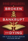 Broken, Bankrupt, and Dying: How to Solve the Great American Healthcare Rip-off Cover Image