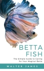 Betta Fish: The Simple Guide to Caring for Your Magical Betta Cover Image
