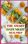 The Smart Date Night Meal Prep: The Healthy Easy and Wholesome Meal Recipes to Cook, Prep For An Awesome Night Cover Image