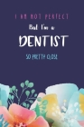 I'm not perfect but I'm a dentist so pretty close: Fuuny Quote Blank Lined Journal; Appreciation gift idea for a dentist blue cover with flowers Cover Image