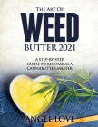 The Art of Weed Butter 2021: A Step-by-Step Guide to Becoming a Cannabutter Master Cover Image
