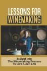 Lessons For Winemaking: Insight Into The Winemaking Process To Live A Zen Life: How To Make Purpose In Life Cover Image