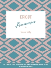 Cricut Accessories: The Complete Guide To Mastering Your Cricut Machine And Improve It With Accessories And Tools Cover Image