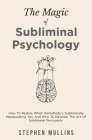 The Magic Of Subliminal Psychology: How To Realize When Somebody's Subliminally Manipulating You And How To Develop The Art Of Subliminal Persuasion Cover Image
