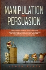 Manipulation and Persuasion: Mind Control, NLP, Body Language Secrets, Brainwashing & Hypnosis Techniques to Influence and Analyze People's Psychol Cover Image
