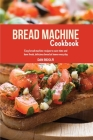 Bread Machine Cookbook: Easy Bread Machine Recipes to Save Time and Have Fresh, Delicious Bread at Home Every Day Cover Image