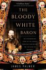 The Bloody White Baron: The Extraordinary Story of the Russian Nobleman Who Became the Last Khan of Mongolia Cover Image