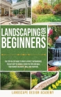 Landscaping for Beginners: The Step-By-Step Guide to Create a Perfect Outdoorspace. Plan and Plant the Garden, Design the Patio and Build Your Fa Cover Image