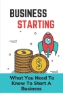 Business Starting: What You Need To Know To Start A Business: Business Guide Cover Image