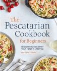 The Pescatarian Cookbook for Beginners: 75 Recipes to Kickstart Your Healthy Lifestyle Cover Image