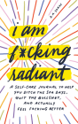 I Am F*cking Radiant: A Self-Care Journal to Help You Ditch the Spa Days, Quit the Bullsh*t, and Actually Feel F*cking Better Cover Image