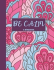 Be Calm Workbook: Overcome Anxiety - 36 different worksheets and trackers covering Anxiety, Depression, Coping Strategies, Future Plans, Cover Image
