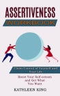 Assertiveness Workbook: Boost Your Self-esteem and Get What You Want (Claim Control of Yourself and Your Life) Cover Image