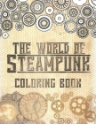 The World of Steampunk Coloring Book: Vintage and Futuristic Mechanica Coloring Book Cover Image