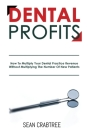 Dental Profits: How To Multiply Your Dental Practice Revenue Without Multiplying The Number Of New Patients Cover Image