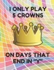 I Only Play 5 Crowns on Days That End in Y: Book of 200 Score Sheet Pages for 5 Crowns, 8.5 by 11 Inches, Funny Colorful Cover Cover Image