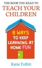 The Book You Read to Teach Your Children: 8 Ways to Keep Learning at Home Fun Cover Image