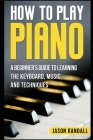 How to Play Piano: A Beginner's Guide to Learning the Keyboard, Music, and Techniques Cover Image