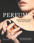Perfume Recipes That Will Suit Any Taste: Natural Recipes to Make Your Own DIY Perfume Cover Image