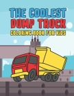 The Coolest Dump Truck Coloring Book For Kids: A Coloring Book For A Boy Or Girl That Think Dump Trucks Are Cool And Fun 25 Awesome Designs! Cover Image