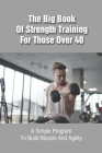 The Big Book Of Strength Training For Those Over 40: A Simple Program To Build Muscle And Agility: Strength Training For Beginners Book Cover Image